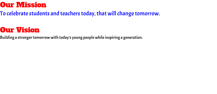 Our Mission To celebrate students and teachers today, that will change tomorrow. Our Vision Building a stronger tomorrow with today's young people while inspiring a generation.